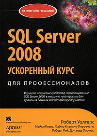 Роберт Уолтерс, Майкл Коулс, Фабио Клаудио Феррачати, Роберт Рей, Дональд Фармер. SQL Server 2008. Ускоренный курс для профессионалов