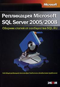 Под редакцией Александра Гладченко и Владислава Щербинина. Репликация Microsoft SQL Server 2005/2008