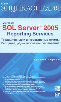 Брайан Ларсон. Microsoft SQL Server 2005 Reporting Services. Традиционные и интерактивные отчеты. Создание, редактирование, управление